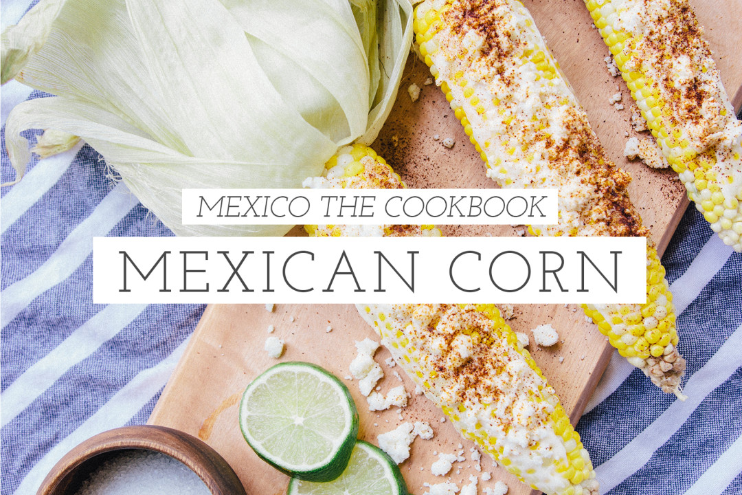 mexican street corn mexico the cookbook
